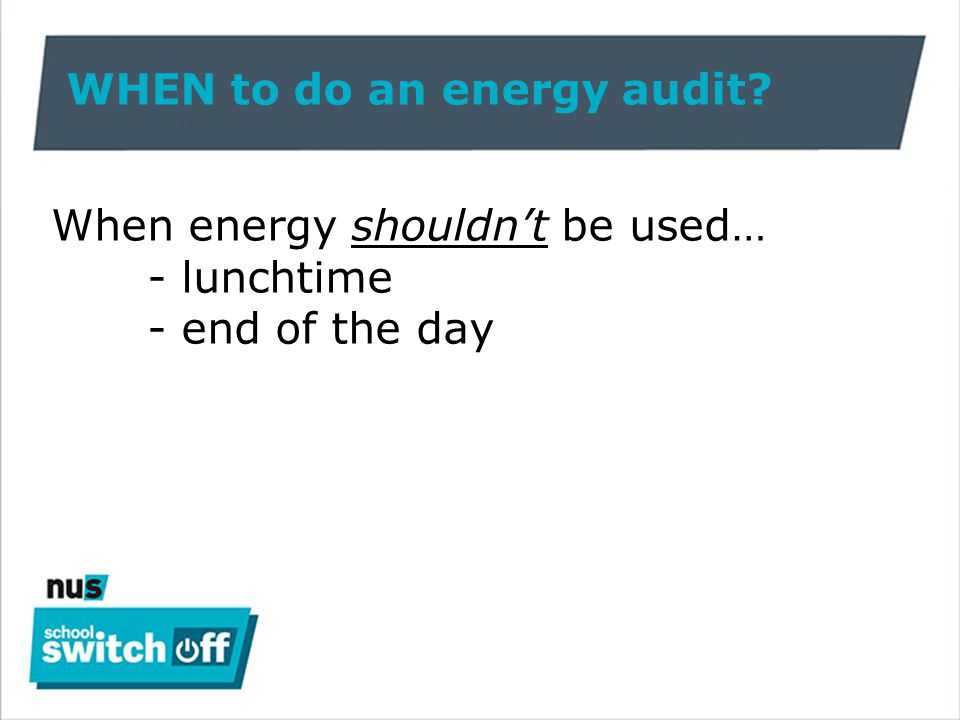 WHEN to do an energy audit When energy shouldn't be used… - lunchtime - end of the day