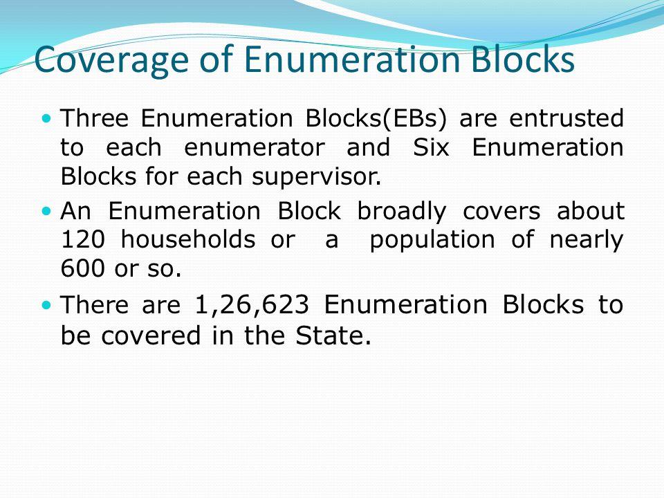 Coverage of Enumeration Blocks Three Enumeration Blocks(EBs) are entrusted to each enumerator and Six Enumeration Blocks for each supervisor.