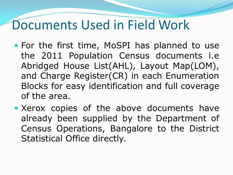 Documents Used in Field Work For the first time, MoSPI has planned to use the 2011 Population Census documents i.e Abridged House List(AHL), Layout Map(LOM), and Charge Register(CR) in each Enumeration Blocks for easy identification and full coverage of the area.