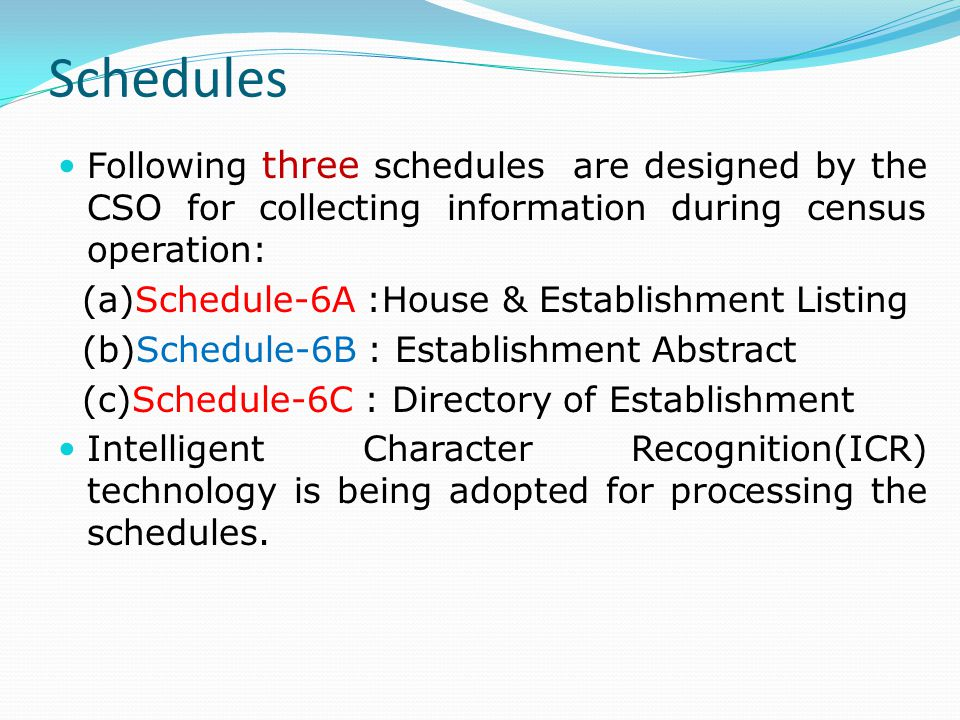 Schedules Following three schedules are designed by the CSO for collecting information during census operation: (a)Schedule-6A :House & Establishment Listing (b)Schedule-6B : Establishment Abstract (c)Schedule-6C : Directory of Establishment Intelligent Character Recognition(ICR) technology is being adopted for processing the schedules.