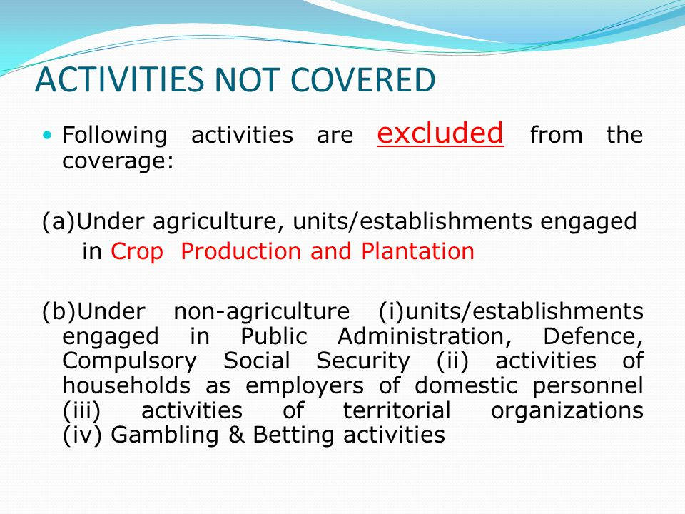 ACTIVITIES NOT COVERED Following activities are excluded from the coverage: (a)Under agriculture, units/establishments engaged in Crop Production and Plantation (b)Under non-agriculture (i)units/establishments engaged in Public Administration, Defence, Compulsory Social Security (ii) activities of households as employers of domestic personnel (iii) activities of territorial organizations (iv) Gambling & Betting activities