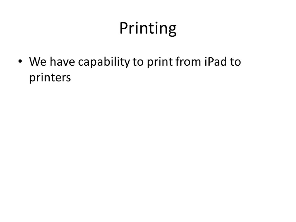 Printing We have capability to print from iPad to printers