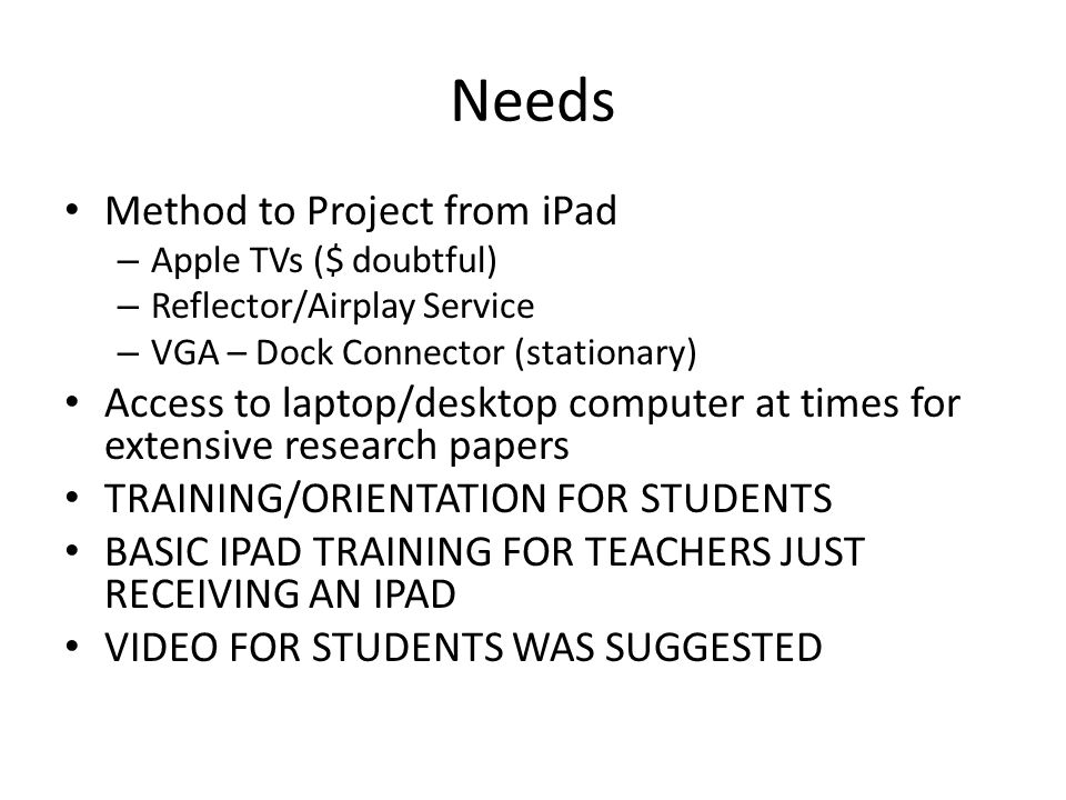 Needs Method to Project from iPad – Apple TVs ($ doubtful) – Reflector/Airplay Service – VGA – Dock Connector (stationary) Access to laptop/desktop computer at times for extensive research papers TRAINING/ORIENTATION FOR STUDENTS BASIC IPAD TRAINING FOR TEACHERS JUST RECEIVING AN IPAD VIDEO FOR STUDENTS WAS SUGGESTED