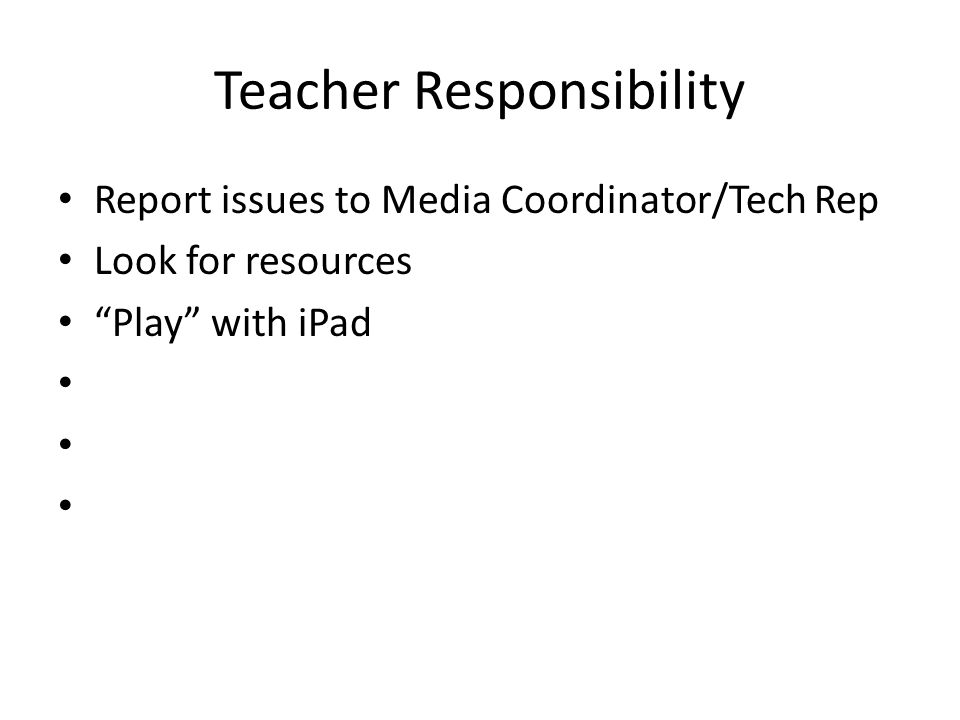 Teacher Responsibility Report issues to Media Coordinator/Tech Rep Look for resources Play with iPad