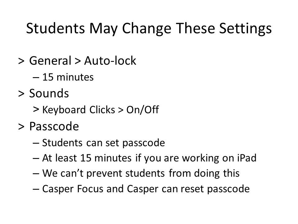 Students May Change These Settings >General > Auto-lock – 15 minutes >Sounds > Keyboard Clicks > On/Off >Passcode – Students can set passcode – At least 15 minutes if you are working on iPad – We can't prevent students from doing this – Casper Focus and Casper can reset passcode