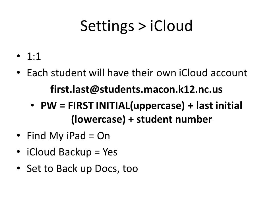 Settings > iCloud 1:1 Each student will have their own iCloud account first.last@students.macon.k12.nc.us PW = FIRST INITIAL(uppercase) + last initial (lowercase) + student number Find My iPad = On iCloud Backup = Yes Set to Back up Docs, too