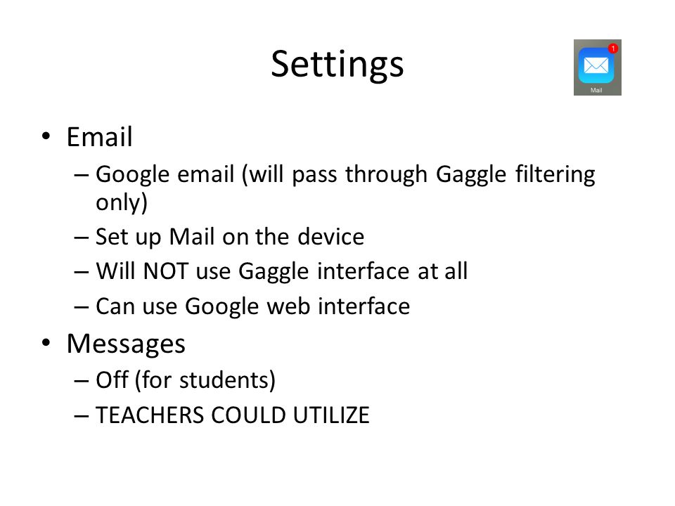 Settings Email – Google email (will pass through Gaggle filtering only) – Set up Mail on the device – Will NOT use Gaggle interface at all – Can use Google web interface Messages – Off (for students) – TEACHERS COULD UTILIZE
