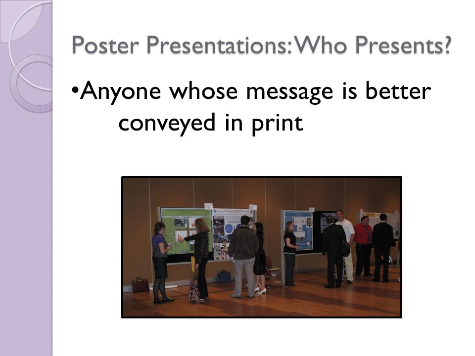 Poster Presentations: Who Presents? Anyone whose message is better conveyed in print