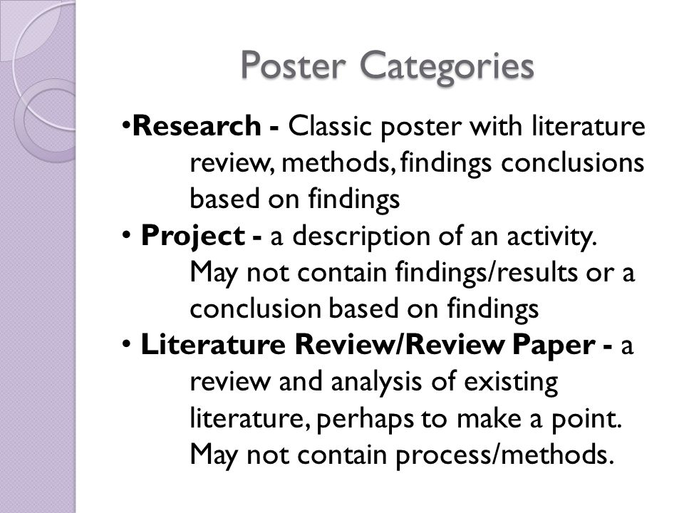 Poster Categories Research - Classic poster with literature review, methods, findings conclusions based on findings Project - a description of an activity.