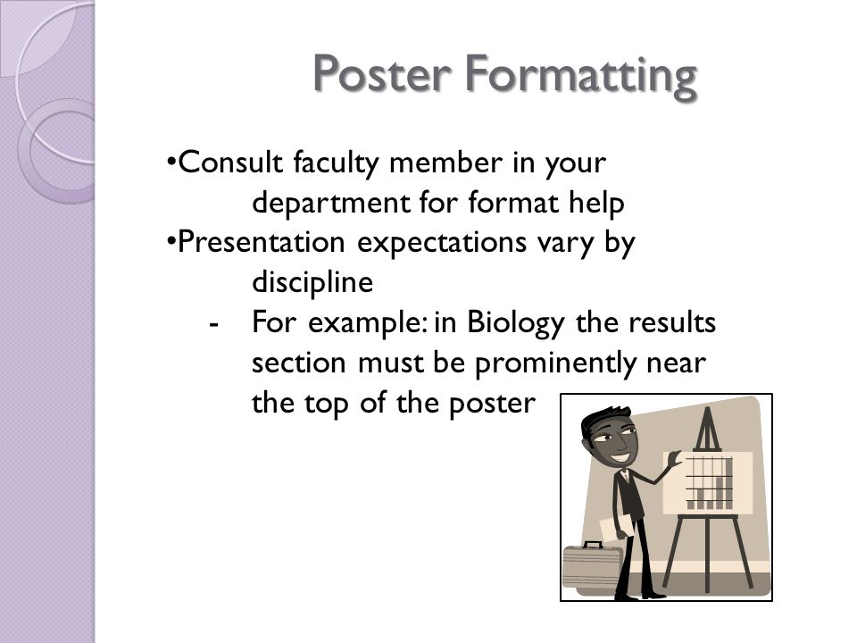 Consult faculty member in your department for format help Presentation expectations vary by discipline -For example: in Biology the results section must be prominently near the top of the poster Poster Formatting