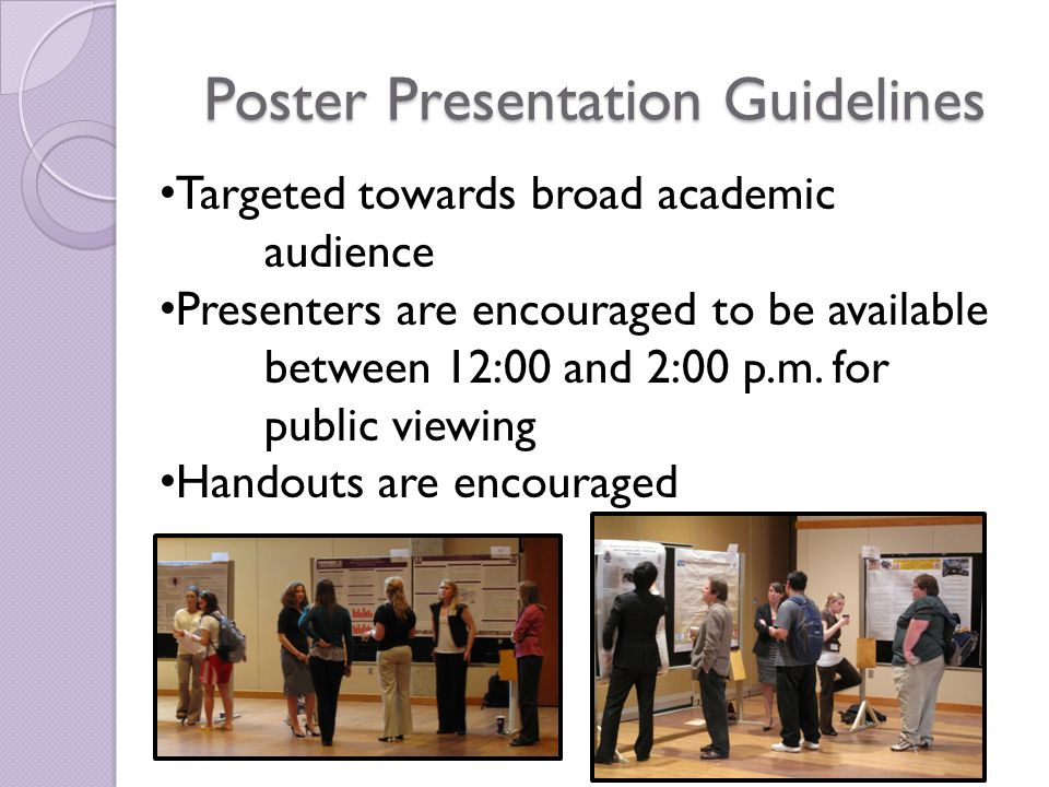 Poster Presentation Guidelines Targeted towards broad academic audience Presenters are encouraged to be available between 12:00 and 2:00 p.m.
