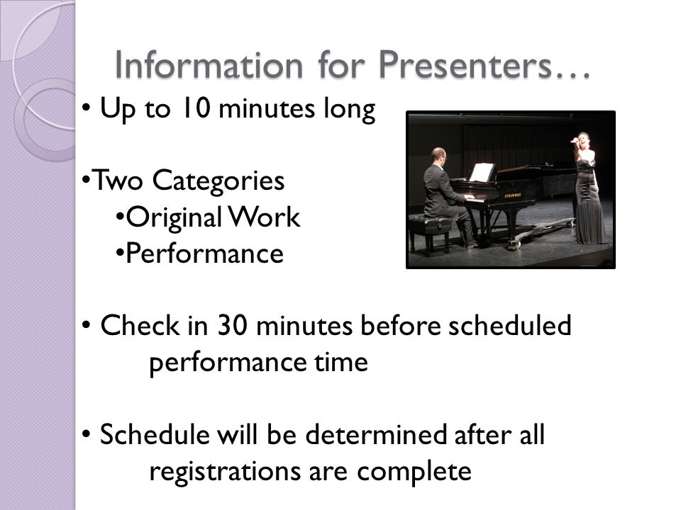 Information for Presenters… Up to 10 minutes long Two Categories Original Work Performance Check in 30 minutes before scheduled performance time Schedule will be determined after all registrations are complete