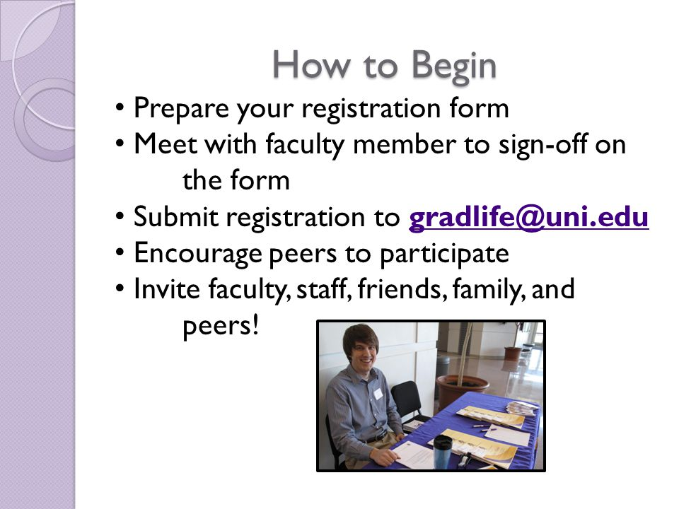 How to Begin Prepare your registration form Meet with faculty member to sign-off on the form Submit registration to gradlife@uni.edugradlife@uni.edu Encourage peers to participate Invite faculty, staff, friends, family, and peers!