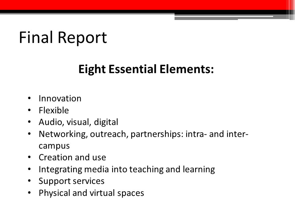 Final Report Eight Essential Elements: Innovation Flexible Audio, visual, digital Networking, outreach, partnerships: intra- and inter- campus Creatio