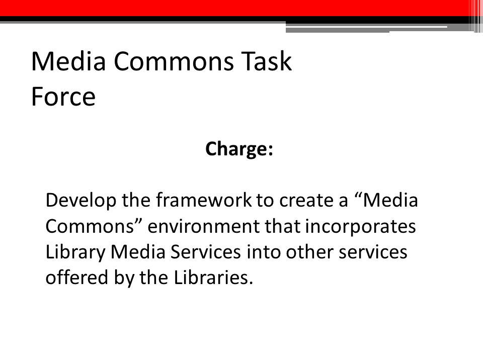 """Media Commons Task Force Charge: Develop the framework to create a """"Media Commons"""" environment that incorporates Library Media Services into other ser"""