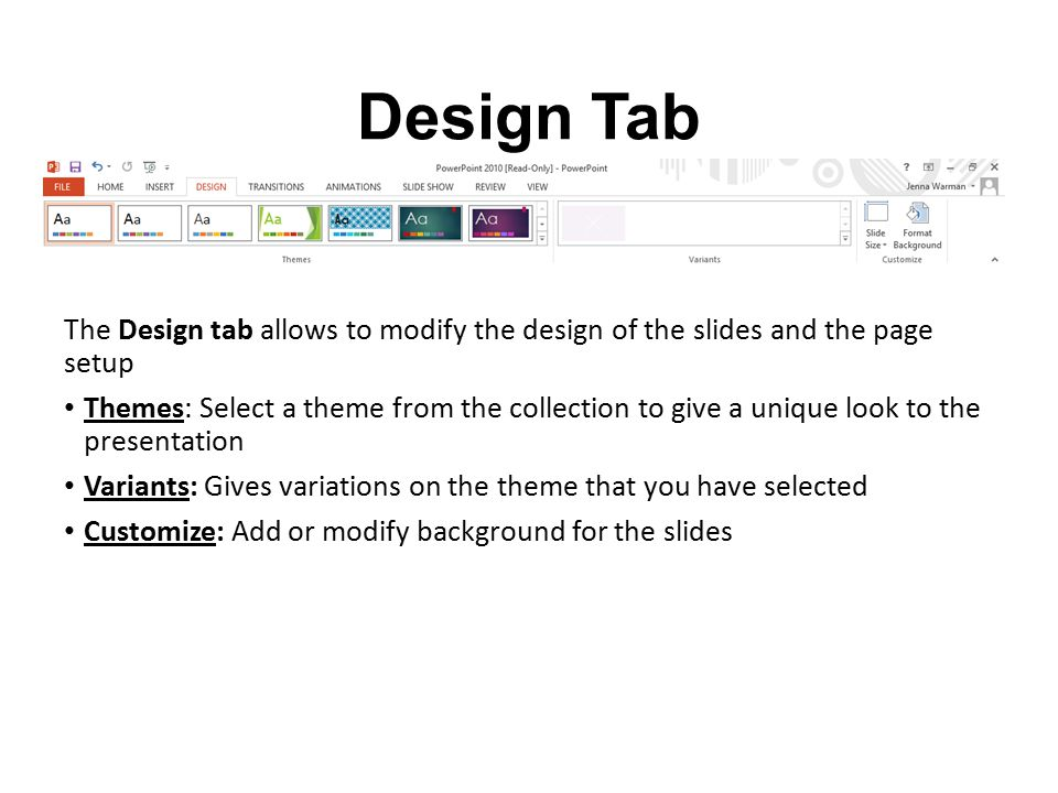 Design Tab The Design tab allows to modify the design of the slides and the page setup Themes: Select a theme from the collection to give a unique loo