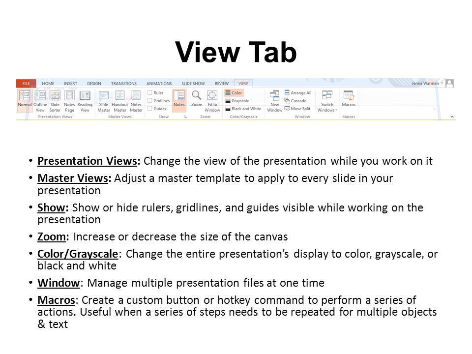 View Tab Presentation Views: Change the view of the presentation while you work on it Master Views: Adjust a master template to apply to every slide i