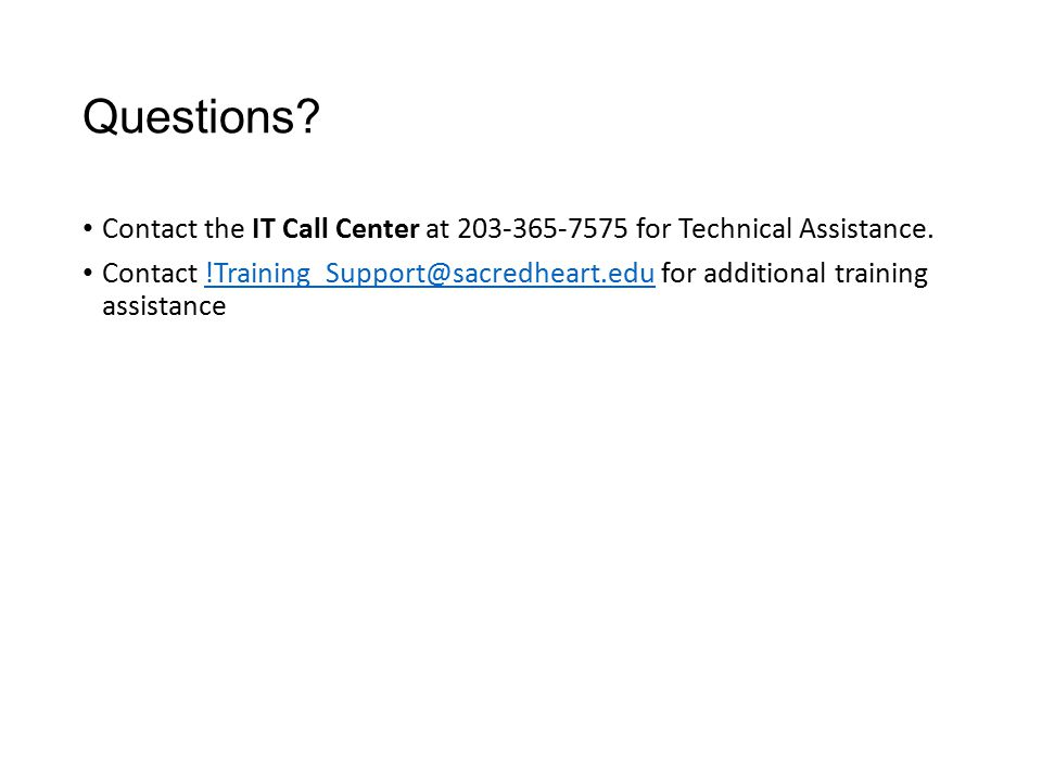Questions? Contact the IT Call Center at 203-365-7575 for Technical Assistance. Contact !Training_Support@sacredheart.edu for additional training assi