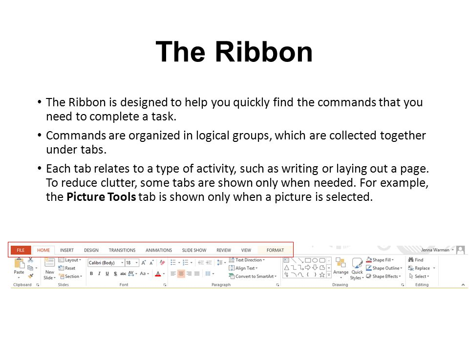 The Ribbon The Ribbon is designed to help you quickly find the commands that you need to complete a task. Commands are organized in logical groups, wh