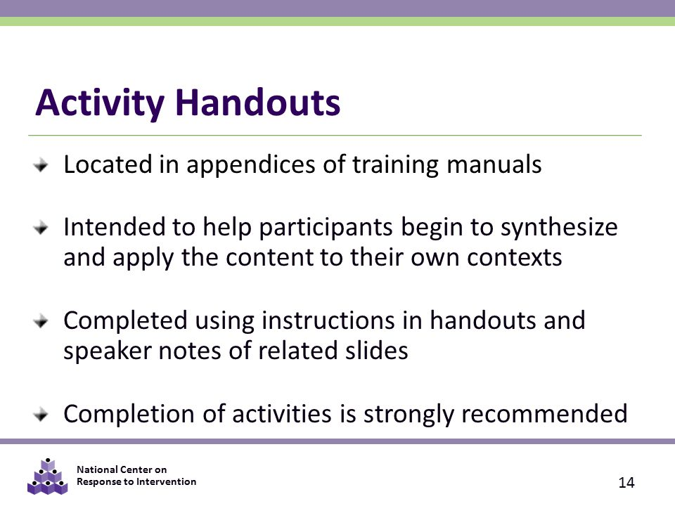 National Center on Response to Intervention Activity Handouts Located in appendices of training manuals Intended to help participants begin to synthesize and apply the content to their own contexts Completed using instructions in handouts and speaker notes of related slides Completion of activities is strongly recommended 14
