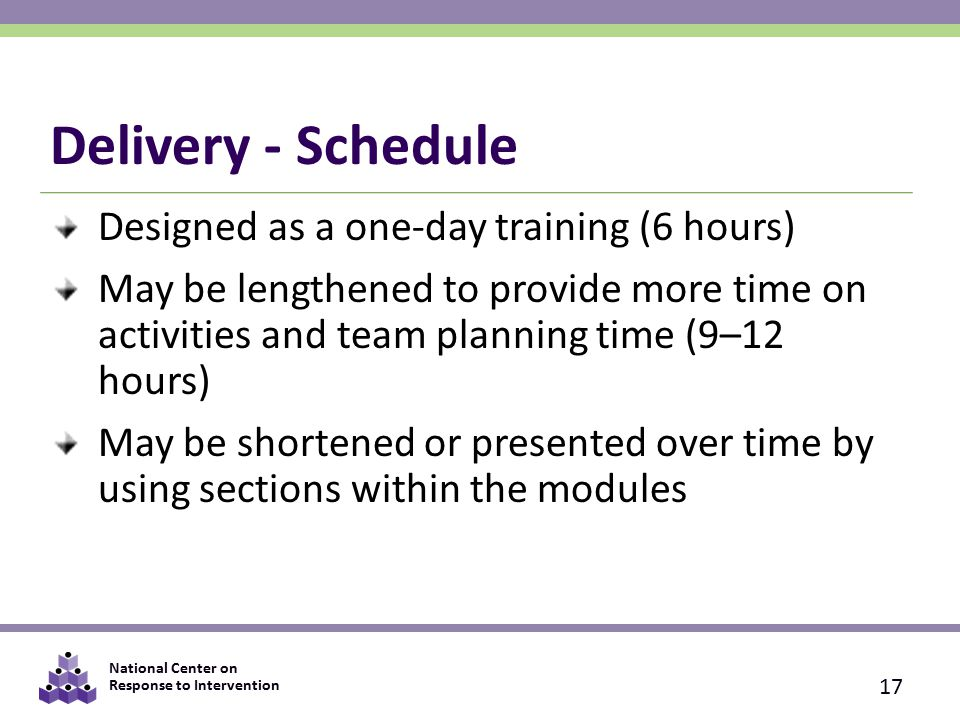 National Center on Response to Intervention Delivery - Schedule Designed as a one-day training (6 hours) May be lengthened to provide more time on activities and team planning time (9–12 hours) May be shortened or presented over time by using sections within the modules 17
