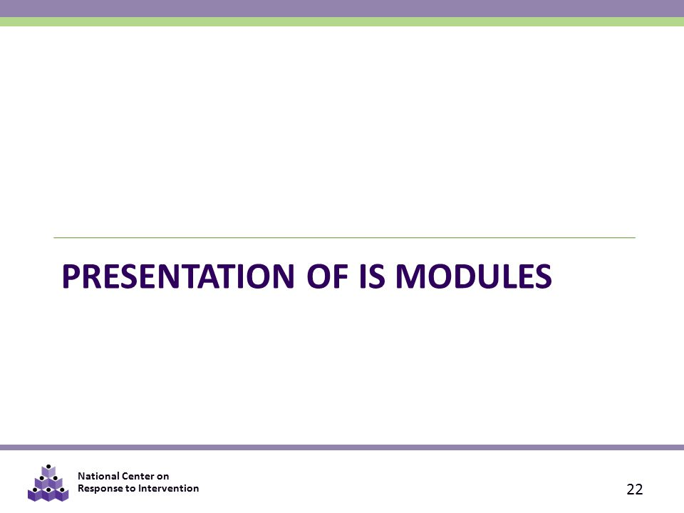 National Center on Response to Intervention PRESENTATION OF IS MODULES 22
