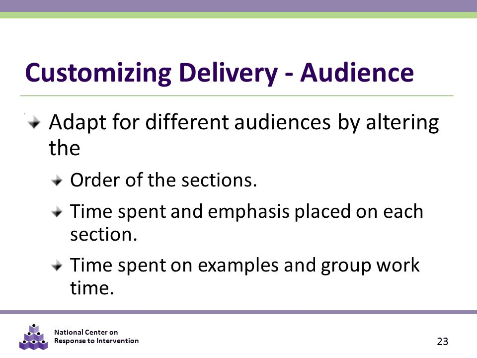 National Center on Response to Intervention Customizing Delivery - Audience Adapt for different audiences by altering the Order of the sections.