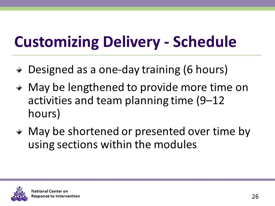 National Center on Response to Intervention Customizing Delivery - Schedule Designed as a one-day training (6 hours) May be lengthened to provide more time on activities and team planning time (9–12 hours) May be shortened or presented over time by using sections within the modules 26