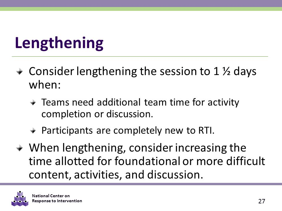 National Center on Response to Intervention Lengthening Consider lengthening the session to 1 ½ days when: Teams need additional team time for activity completion or discussion.