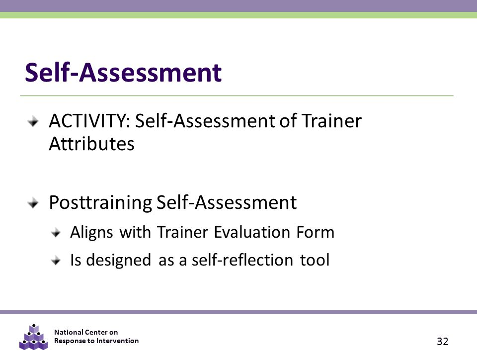National Center on Response to Intervention Self-Assessment ACTIVITY: Self-Assessment of Trainer Attributes Posttraining Self-Assessment Aligns with Trainer Evaluation Form Is designed as a self-reflection tool 32