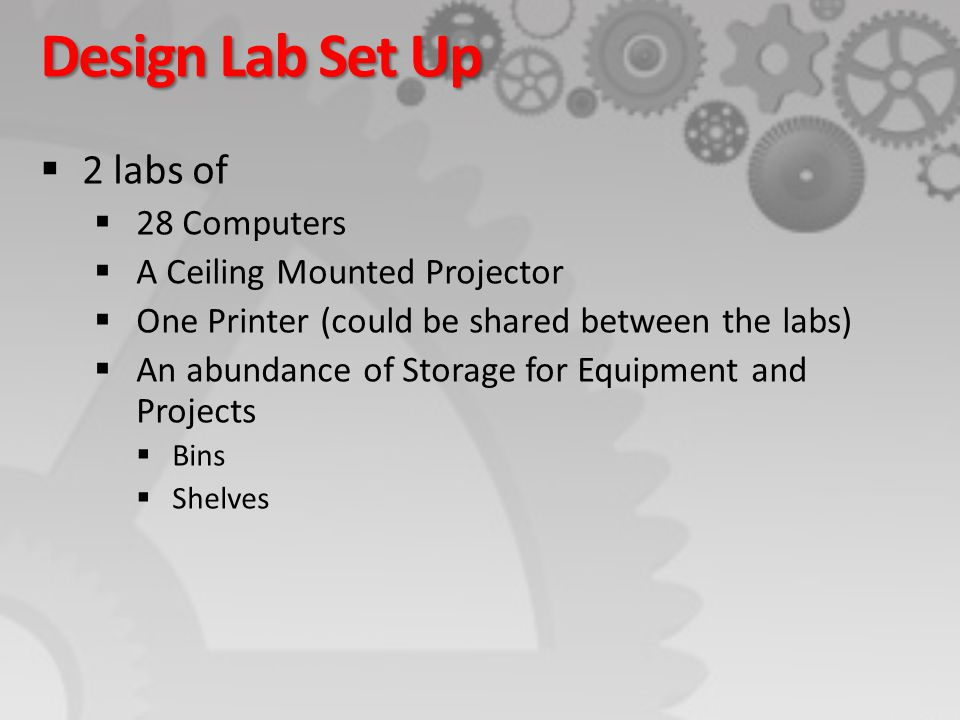 Design Lab Set Up  2 labs of  28 Computers  A Ceiling Mounted Projector  One Printer (could be shared between the labs)  An abundance of Storage