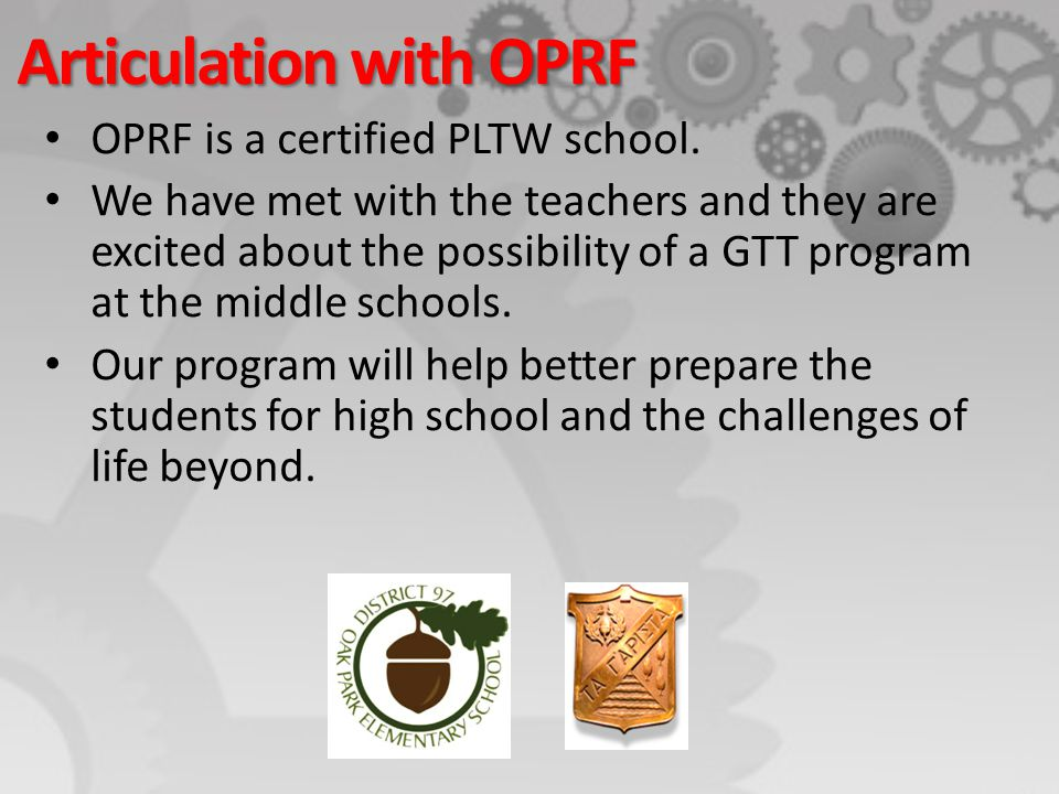 Articulation with OPRF OPRF is a certified PLTW school. We have met with the teachers and they are excited about the possibility of a GTT program at t