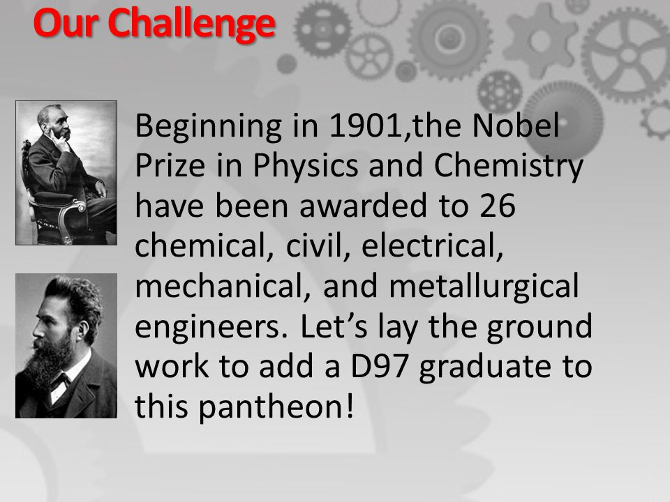 Our Challenge Beginning in 1901,the Nobel Prize in Physics and Chemistry have been awarded to 26 chemical, civil, electrical, mechanical, and metallur