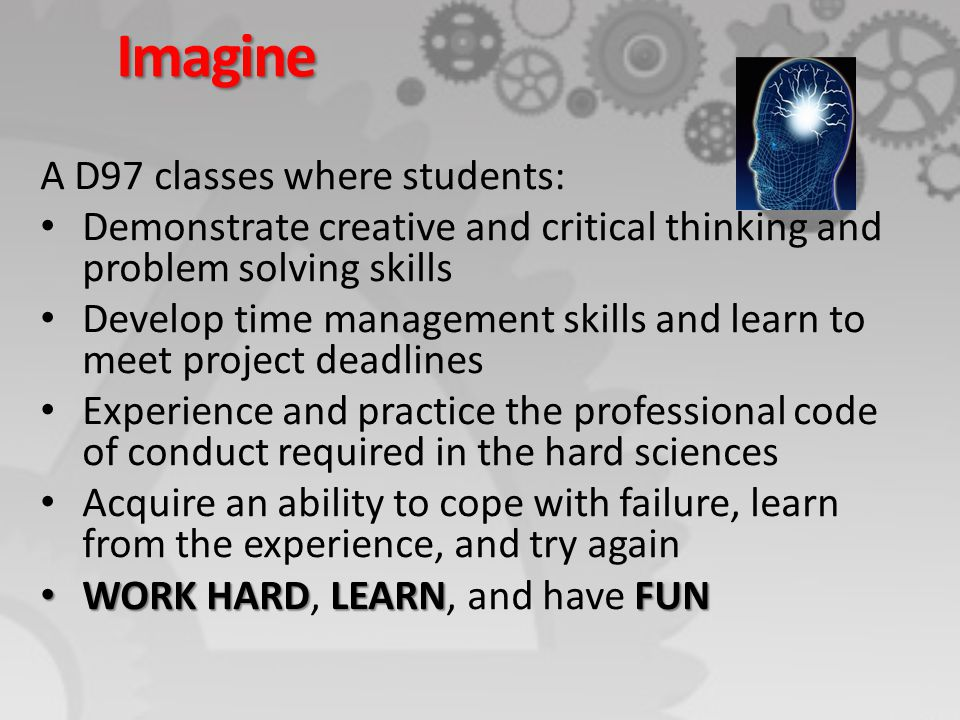 Imagine A D97 classes where students: Demonstrate creative and critical thinking and problem solving skills Develop time management skills and learn t