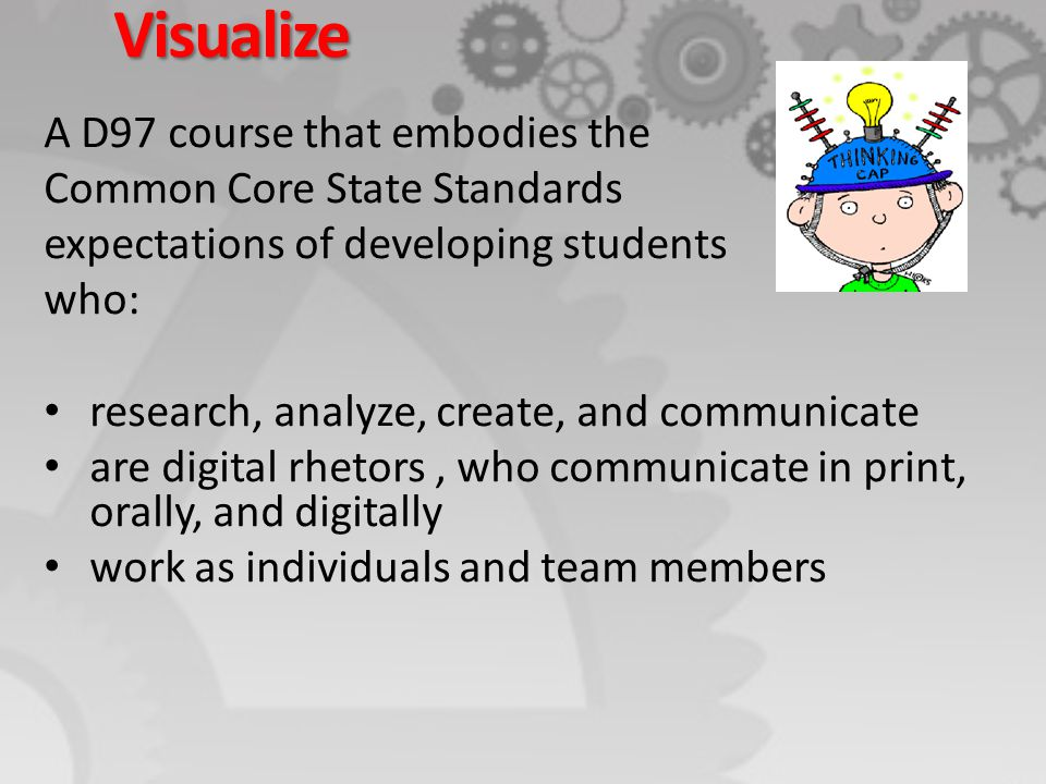 Visualize A D97 course that embodies the Common Core State Standards expectations of developing students who: research, analyze, create, and communica