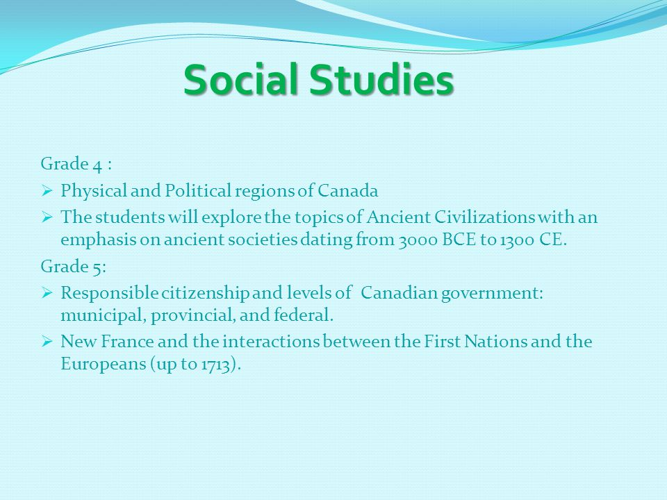 Social Studies Social Studies Grade 4 :  Physical and Political regions of Canada  The students will explore the topics of Ancient Civilizations wit
