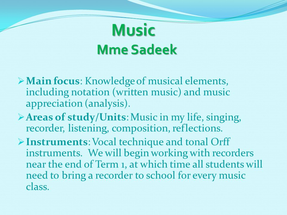Music Mme Sadeek Music Mme Sadeek  Main focus: Knowledge of musical elements, including notation (written music) and music appreciation (analysis).