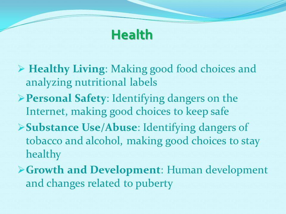 Health Health  Healthy Living: Making good food choices and analyzing nutritional labels  Personal Safety: Identifying dangers on the Internet, making good choices to keep safe  Substance Use/Abuse: Identifying dangers of tobacco and alcohol, making good choices to stay healthy  Growth and Development: Human development and changes related to puberty