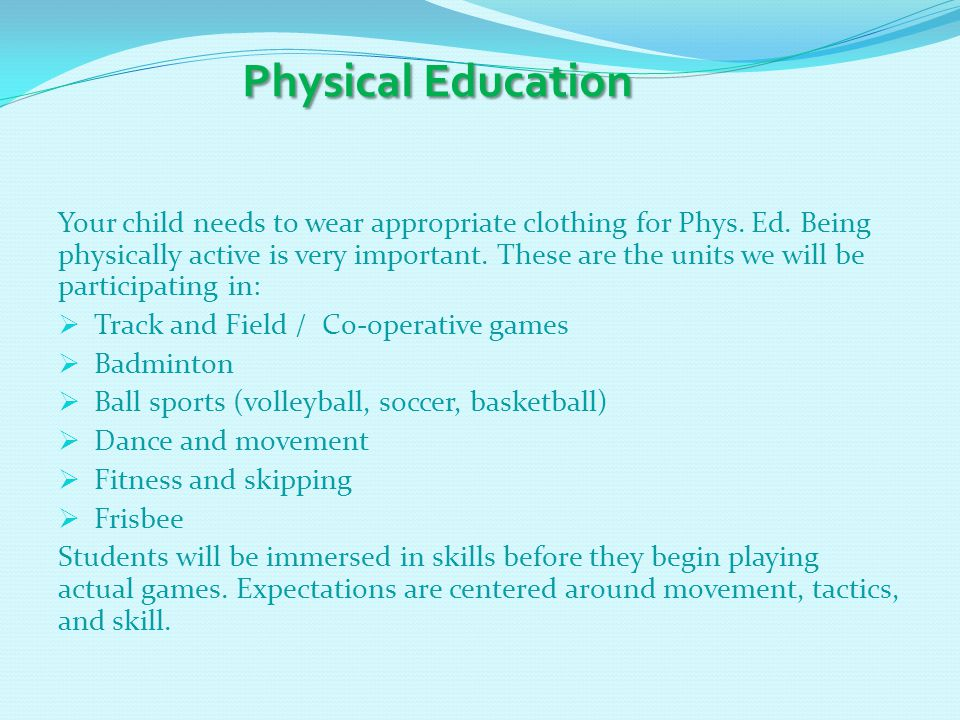 Physical Education Physical Education Your child needs to wear appropriate clothing for Phys. Ed. Being physically active is very important. These are