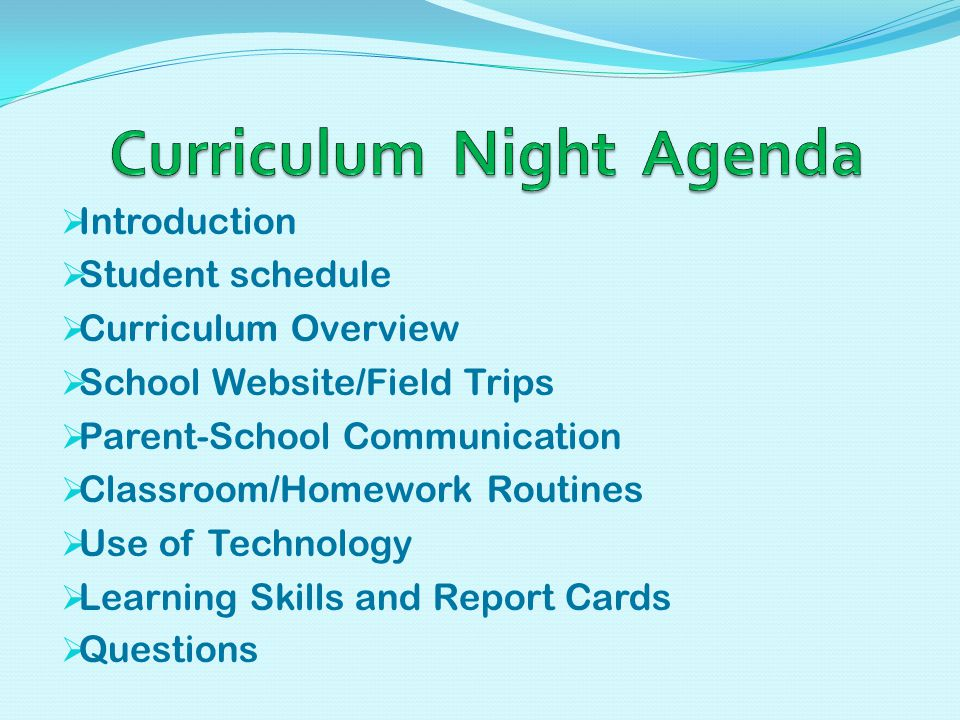  Introduction  Student schedule  Curriculum Overview  School Website/Field Trips  Parent-School Communication  Classroom/Homework Routines  Use of Technology  Learning Skills and Report Cards  Questions