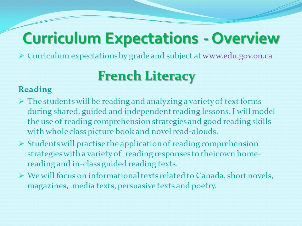 Curriculum Expectations - Overview  Curriculum expectations by grade and subject at www.edu.gov.on.ca French Literacy French Literacy Reading  The students will be reading and analyzing a variety of text forms during shared, guided and independent reading lessons.