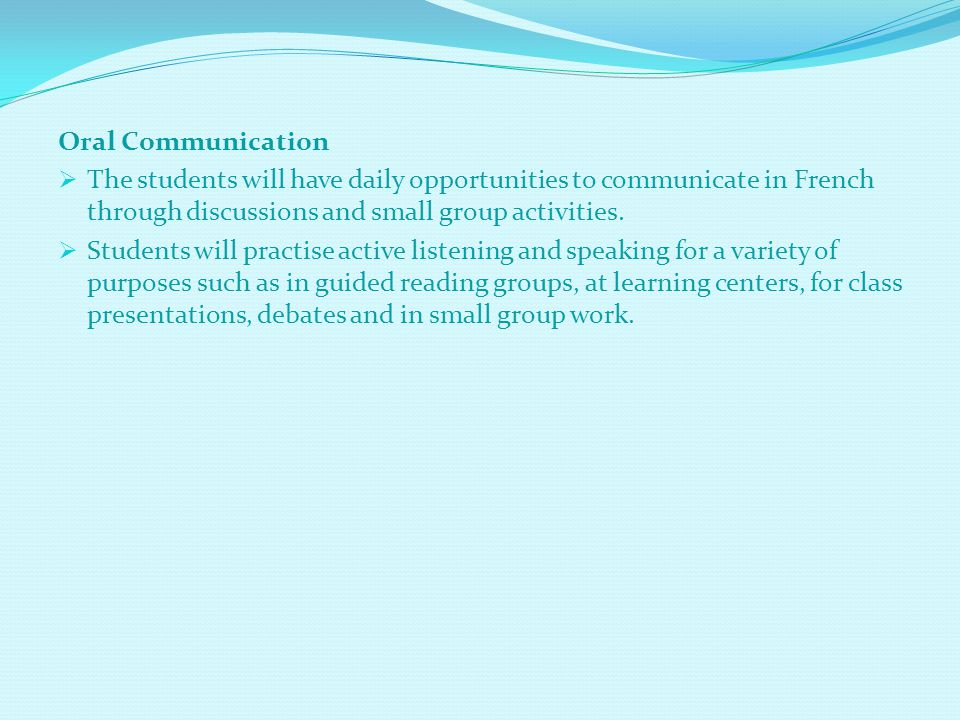 Oral Communication  The students will have daily opportunities to communicate in French through discussions and small group activities.  Students wi