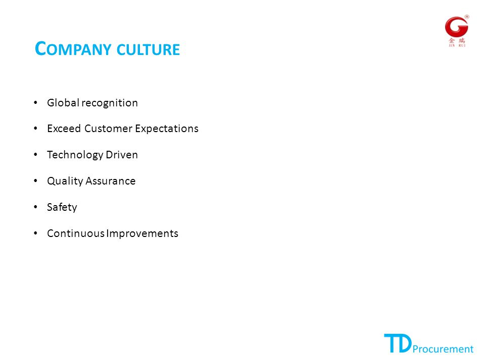 C OMPANY CULTURE Global recognition Exceed Customer Expectations Technology Driven Quality Assurance Safety Continuous Improvements