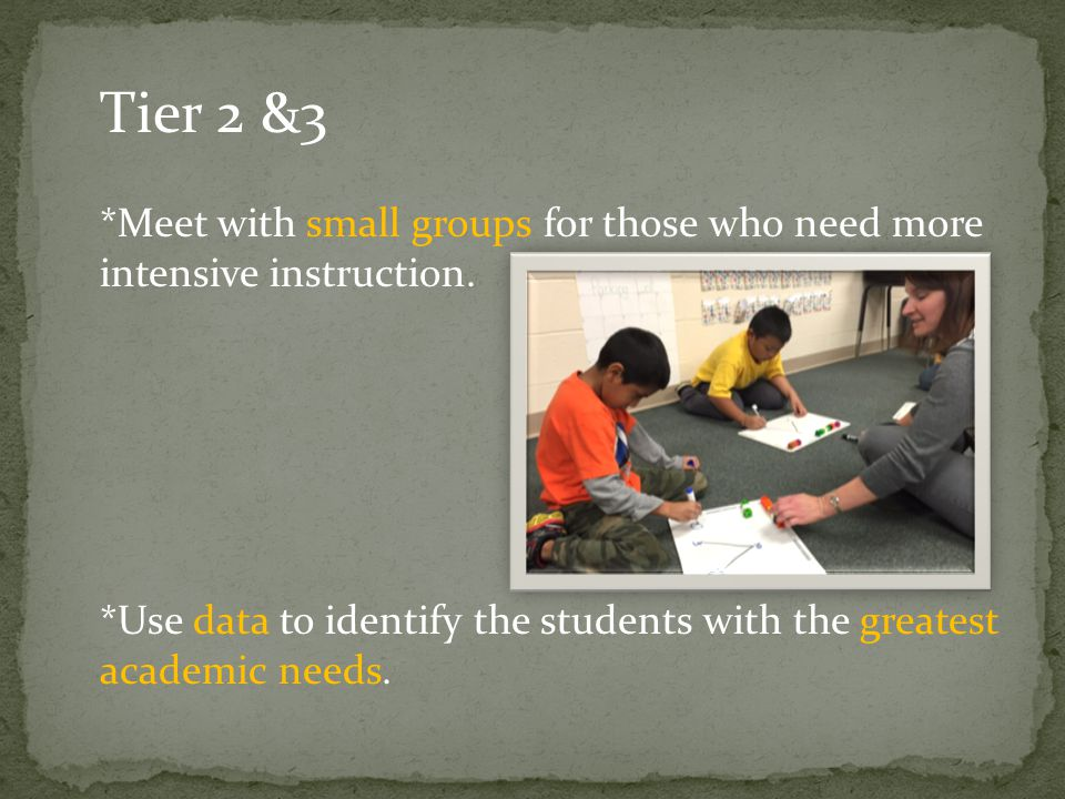 Tier 2 &3 *Meet with small groups for those who need more intensive instruction. *Use data to identify the students with the greatest academic needs.