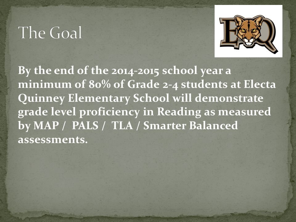 By the end of the 2014-2015 school year a minimum of 80% of Grade 2-4 students at Electa Quinney Elementary School will demonstrate grade level profic