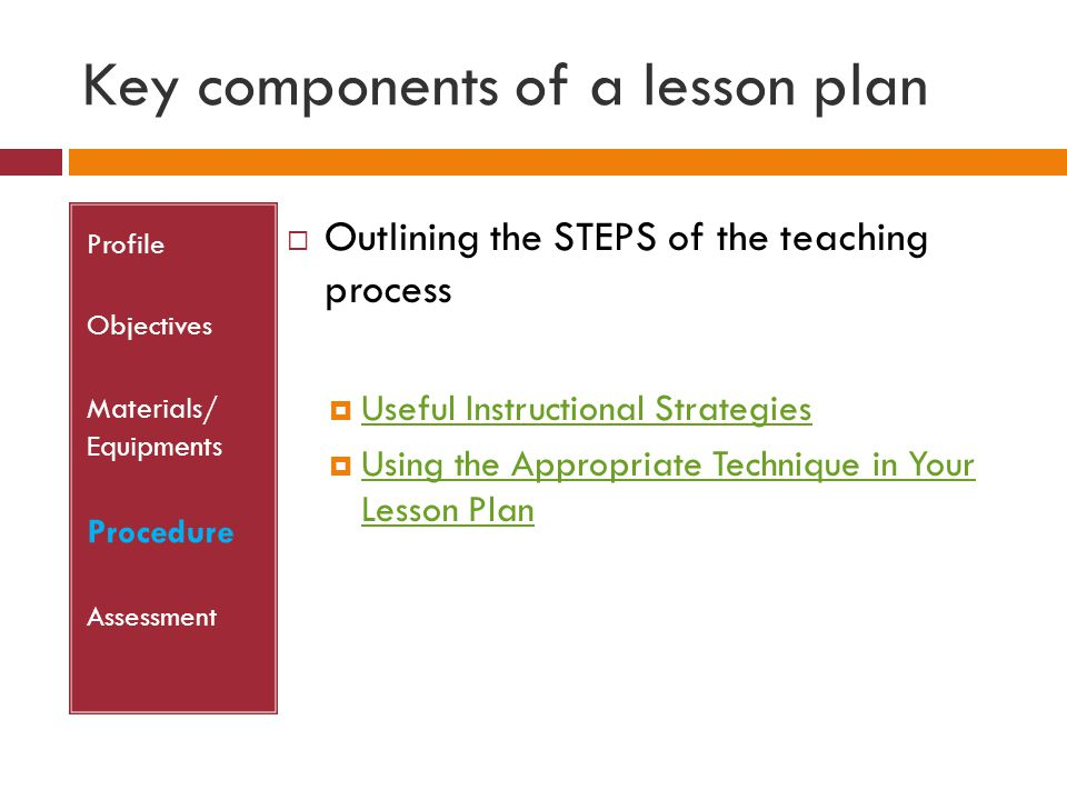 Key components of a lesson plan Profile Objectives Materials/ Equipments Procedure Assessment  Outlining the STEPS of the teaching process  Useful I