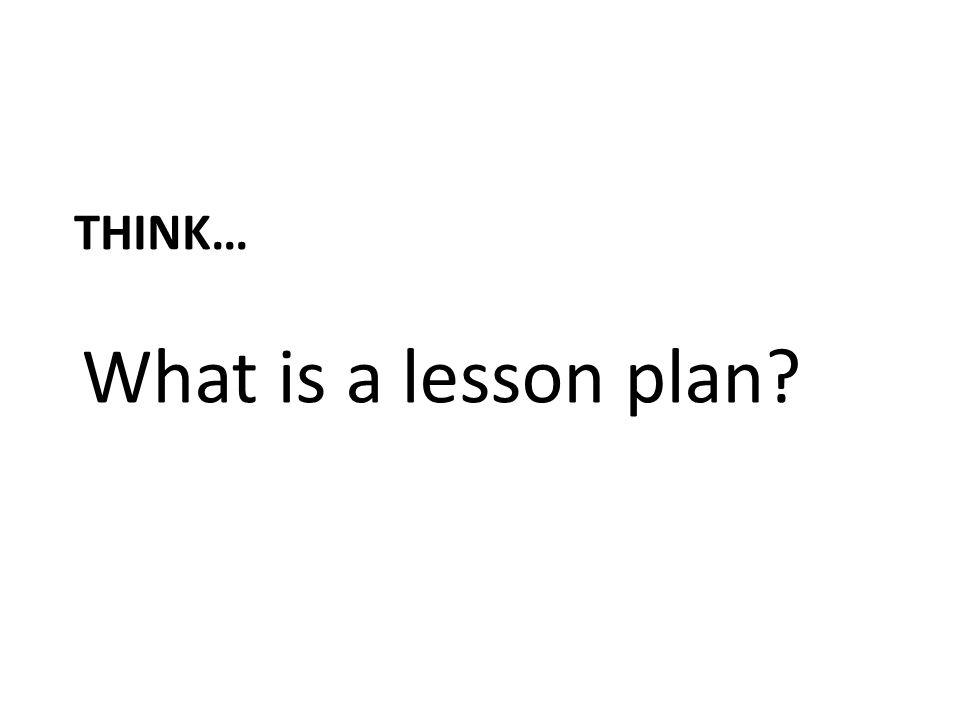 THINK… What is a lesson plan?