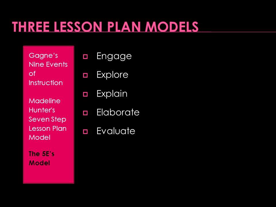  Engage  Explore  Explain  Elaborate  Evaluate Gagne's Nine Events of Instruction Madeline Hunter's Seven Step Lesson Plan Model The 5E's Model