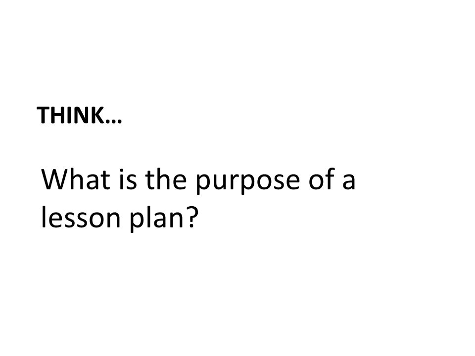 THINK… What is the purpose of a lesson plan?