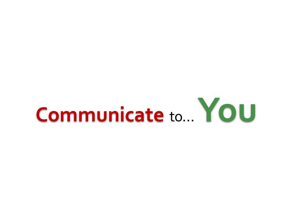 Communicate You Communicate to… You